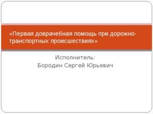 Исполнитель: Бородин Сергей Юрьевич «Первая доврачебная помощь при дорожно-тр