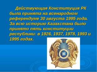 Действующая Конституция РК была принята на всенародном референдуме 30 август