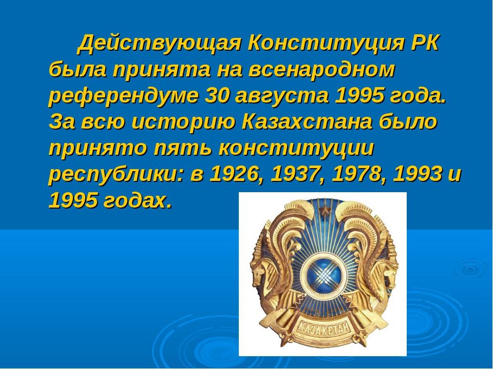 Действующая Конституция РК была принята на всенародном референдуме 30 август...
