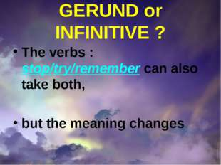 GERUND or INFINITIVE ? The verbs : stop/try/remember can also take both, but