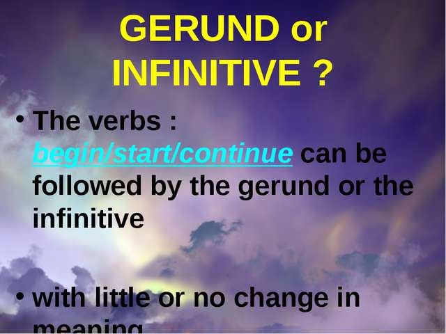 GERUND or INFINITIVE ? The verbs : begin/start/continue can be followed by th...