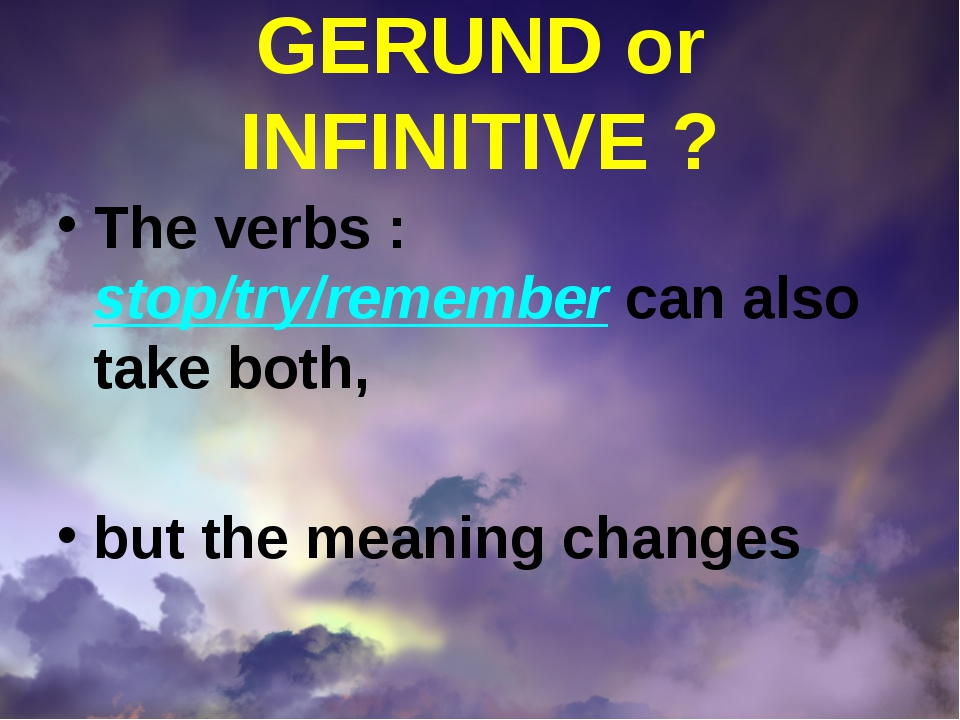 GERUND or INFINITIVE ? The verbs : stop/try/remember can also take both, but...