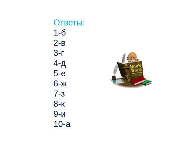 Ответы: 1-б 2-в 3-г 4-д 5-е 6-ж 7-з 8-к 9-и 10-а