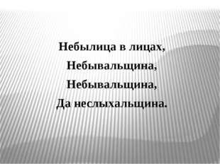 Небылица в лицах, Небывальщина, Небывальщина, Да неслыхальщина.