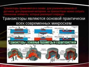 Транзисторы применяются в схемах для усиления сигналов от датчиков, для управ