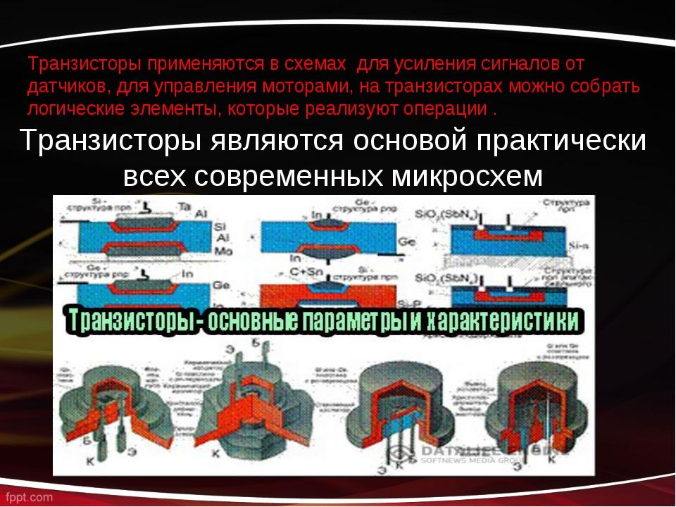 Транзисторы применяются в схемах для усиления сигналов от датчиков, для управ...