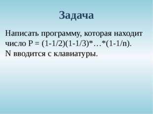Задача Написать программу, которая находит число P = (1-1/2)(1-1/3)*…*(1-1/n)