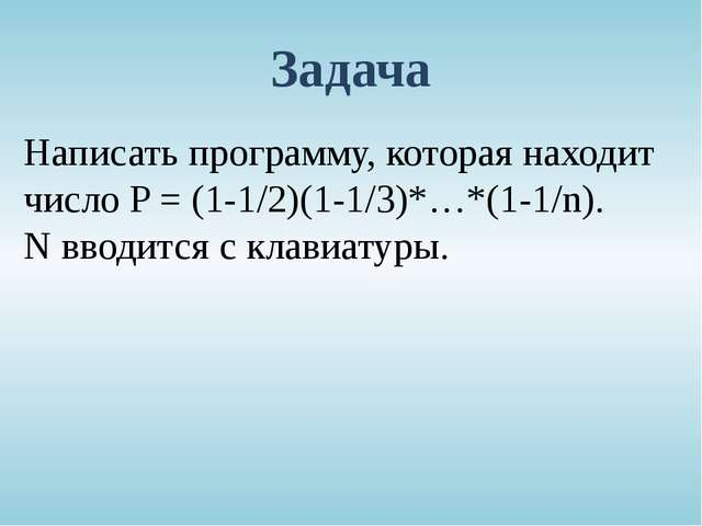 Задача Написать программу, которая находит число P = (1-1/2)(1-1/3)*…*(1-1/n)...