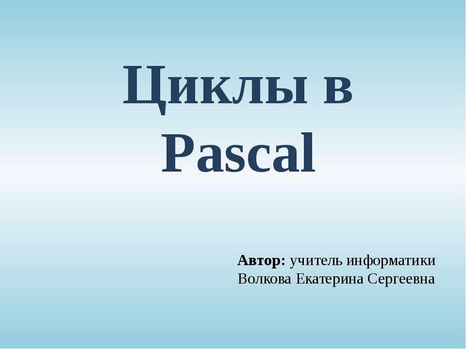 Циклы в Pascal Автор: учитель информатики Волкова Екатерина Сергеевна