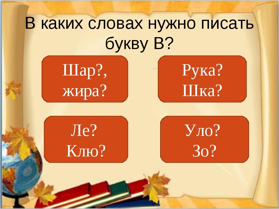 В каких словах нужно писать букву В? Шар?, жира? Ле? Клю? Уло? Зо? Рука? Шка?