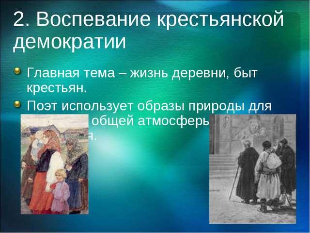 2. Воспевание крестьянской демократии Главная тема – жизнь деревни, быт крест...