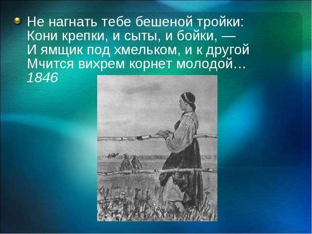 Не нагнать тебе бешеной тройки: Кони крепки, и сыты, и бойки, — И ямщик под х...