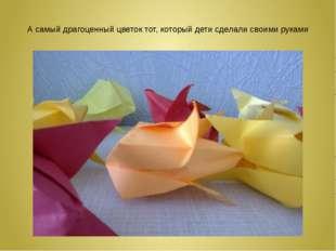 А самый драгоценный цветок тот, который дети сделали своими руками