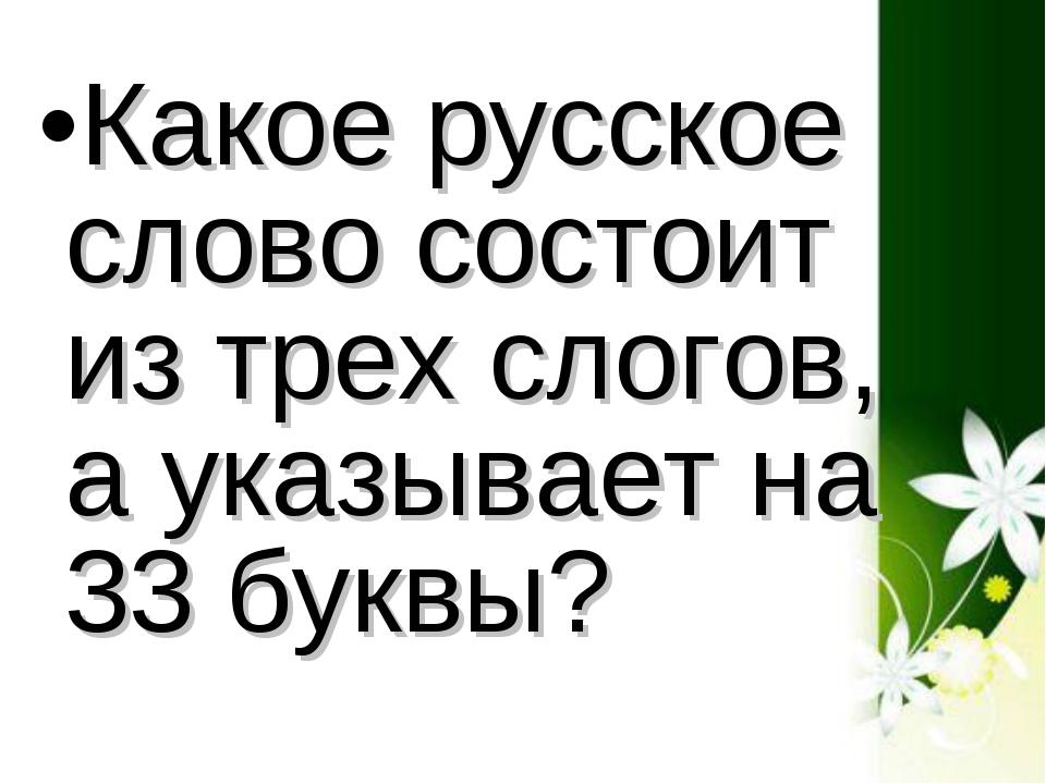 Какое русское слово состоит из трех слогов, а указывает на 33 буквы?