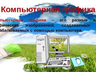 Компьютерная графика Компьютерная графика – это разные виды графических изобр