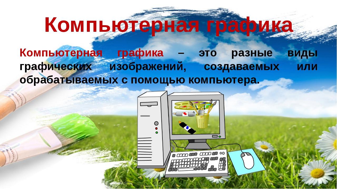 Компьютерная графика Компьютерная графика – это разные виды графических изобр...