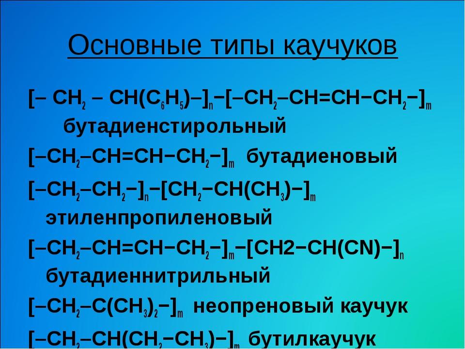 Основные типы каучуков [– CH2 – CH(С6H5)–]n−[–CH2–CH=CH−CH2−]m бутадиенстирол...