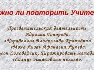 Можно ли повторить Учителя? Просветительская деятельность Адриана Топорова.