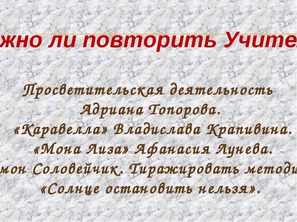 Можно ли повторить Учителя? Просветительская деятельность Адриана Топорова....