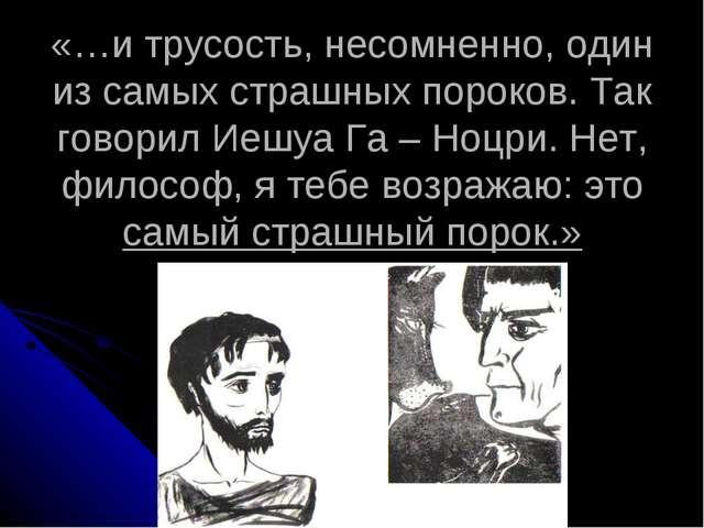«…и трусость, несомненно, один из самых страшных пороков. Так говорил Иешуа...