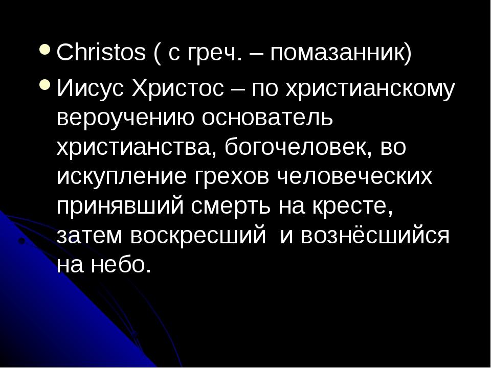 Christos ( c греч. – помазанник) Иисус Христос – по христианскому вероучению...