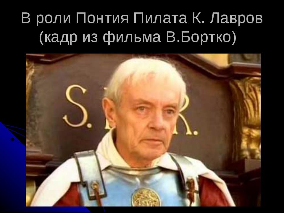 В роли Понтия Пилата К. Лавров (кадр из фильма В.Бортко)