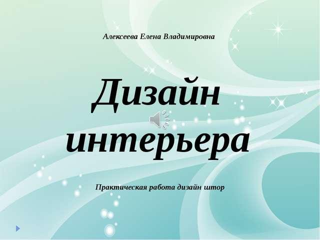Дизайн интерьера Алексеева Елена Владимировна Практическая работа дизайн штор