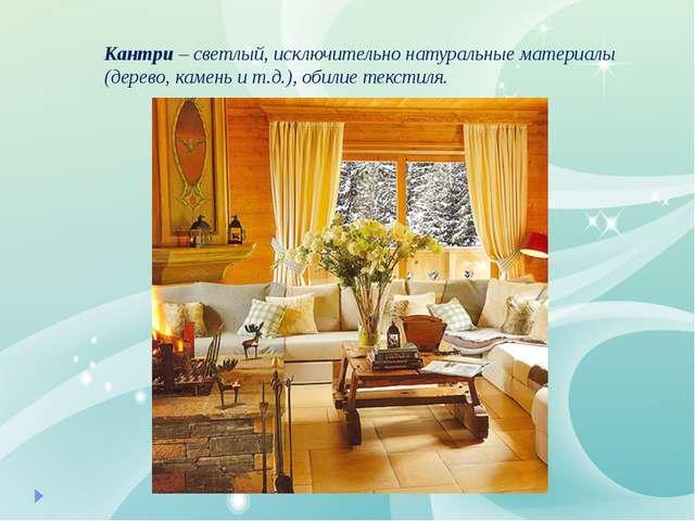 Кантри– светлый, исключительно натуральные материалы (дерево, камень и т.д.)...
