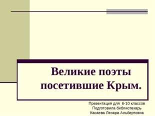 Великие поэты посетившие Крым. Презентация для 6-10 классов Подготовила библи
