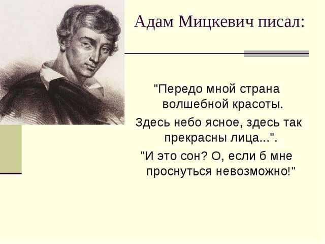 """Адам Мицкевич писал: """"Передо мной страна волшебной красоты. Здесь небо ясное..."""