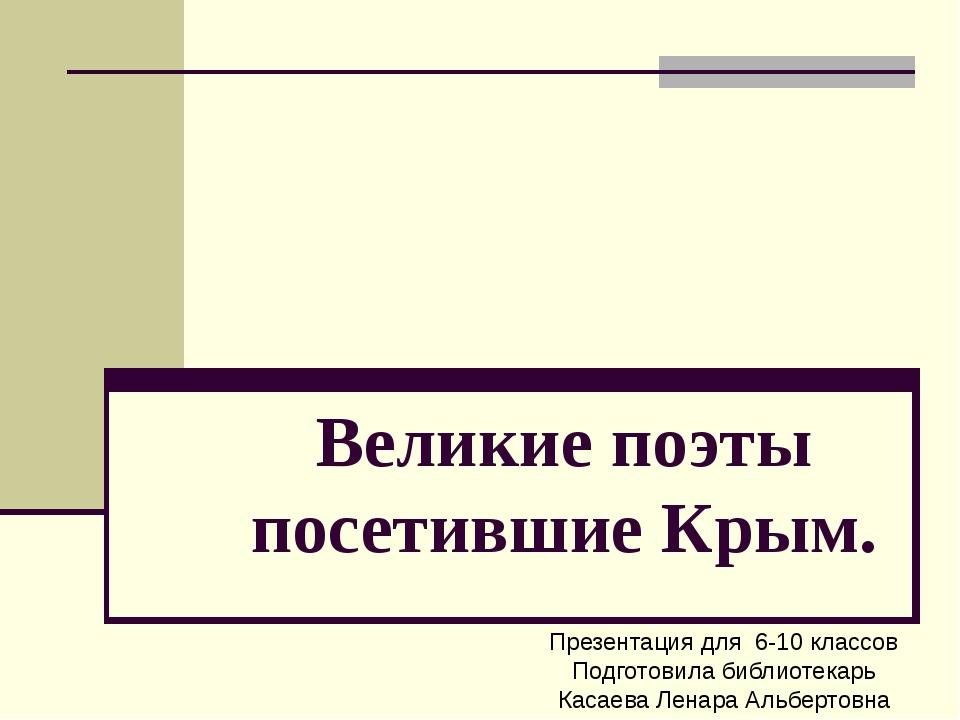 Великие поэты посетившие Крым. Презентация для 6-10 классов Подготовила библи...