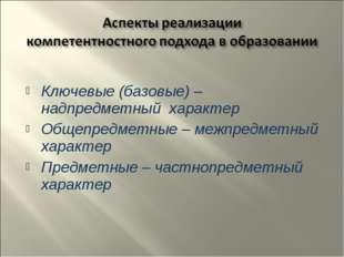 Ключевые (базовые) – надпредметный характер Общепредметные – межпредметный х