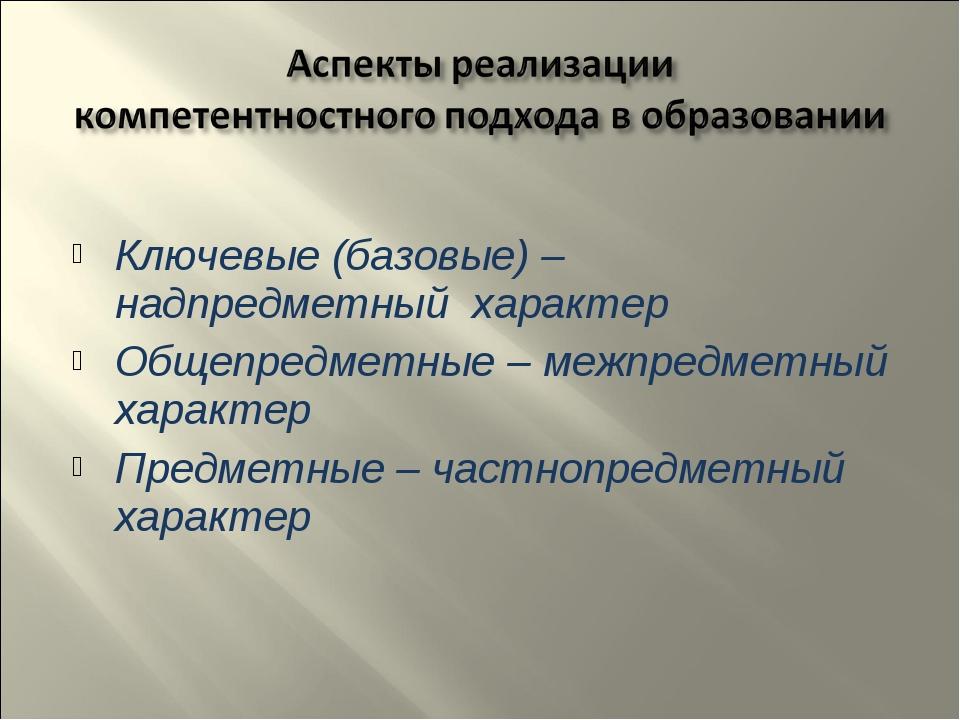 Ключевые (базовые) – надпредметный характер Общепредметные – межпредметный х...