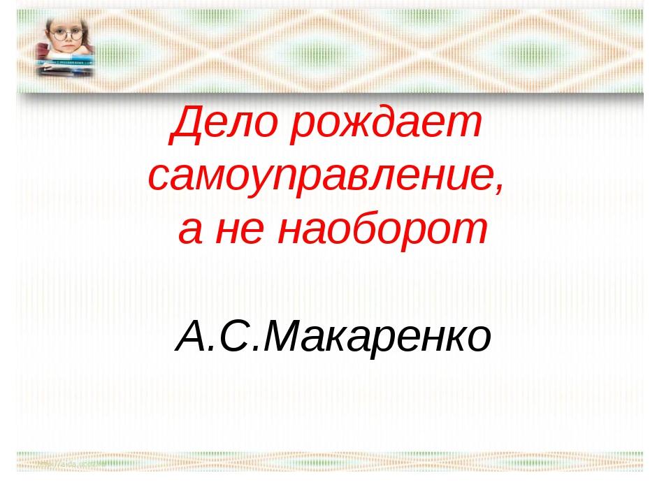 Дело рождает самоуправление, а не наоборот А.С.Макаренко