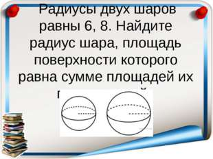 Радиусы двух шаров равны 6, 8. Найдите радиус шара, площадь поверхности кото