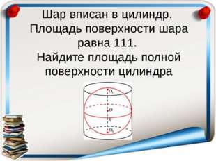 Шар вписан в цилиндр. Площадь поверхности шара равна 111. Найдите площадь пол