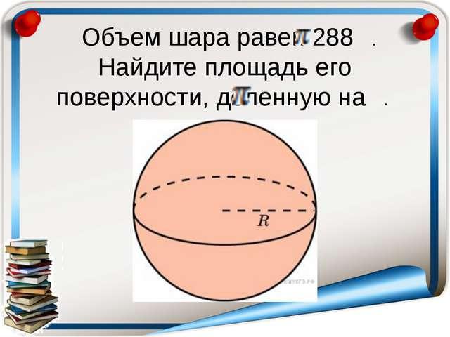 Объем шара равен 288 . Найдите площадь его поверхности, деленную на .