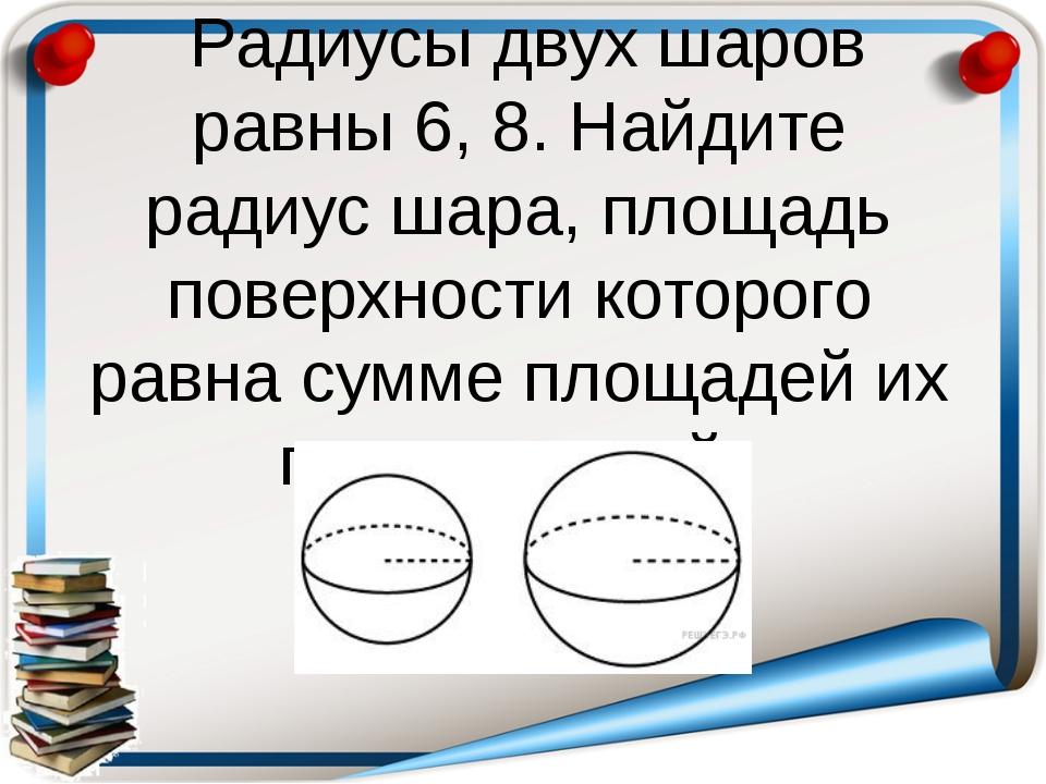 Радиусы двух шаров равны 6, 8. Найдите радиус шара, площадь поверхности кото...