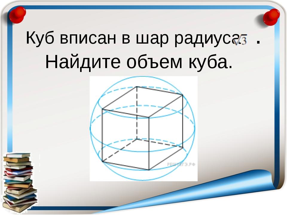 Куб вписан в шар радиуса . Найдите объем куба.
