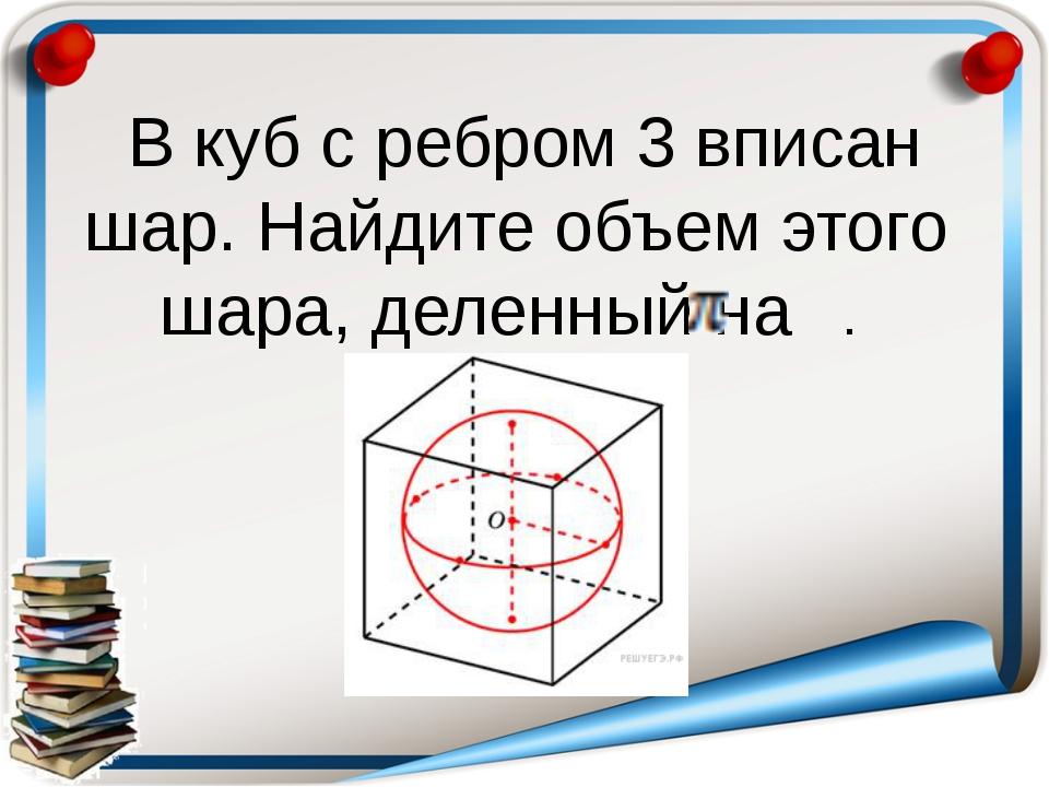 В куб с ребром 3 вписан шар. Найдите объем этого шара, деленный на .