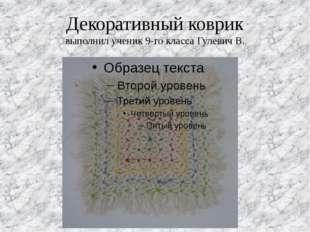 Декоративный коврик выполнил ученик 9-го класса Гулевич В.