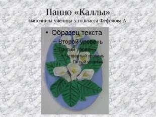 Панно «Каллы» выполнила ученица 5-го класса Фефелова А.