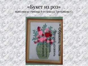«Букет из роз» выполнила ученица 8-го класса Третьякова О.