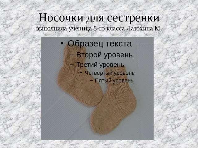 Носочки для сестренки выполнила ученица 8-го класса Латохина М.