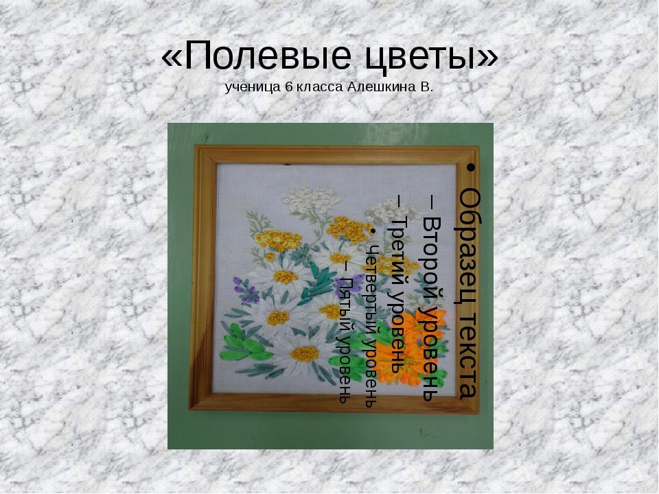 «Полевые цветы» ученица 6 класса Алешкина В.