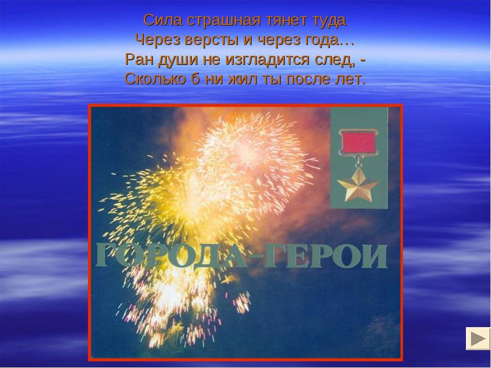 Сила страшная тянет туда Через версты и через года… Ран души не изгладится сл...