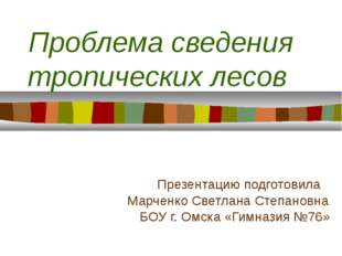Проблема сведения тропических лесов Презентацию подготовила Марченко Светлан