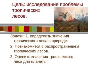 Цель: исследование проблемы тропических лесов. Задачи: 1. определить значения