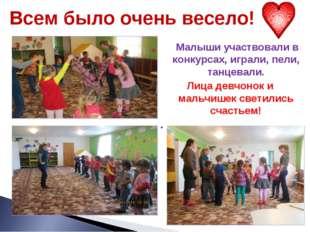 Всем было очень весело! Малыши участвовали в конкурсах, играли, пели, танцева