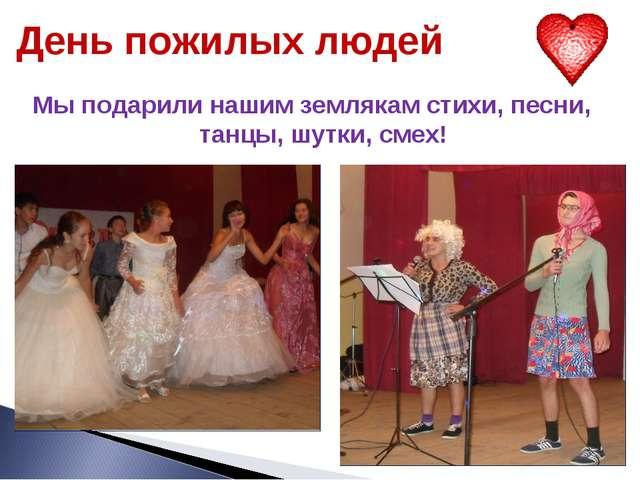 День пожилых людей Мы подарили нашим землякам стихи, песни, танцы, шутки, смех!